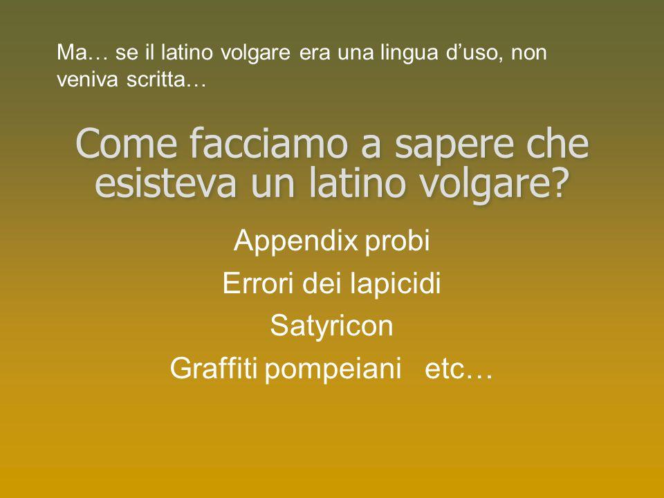 Come facciamo a sapere che esisteva un latino volgare? Appendix probi Errori dei lapicidi Satyricon Graffiti pompeiani etc… Ma… se il latino volgare e