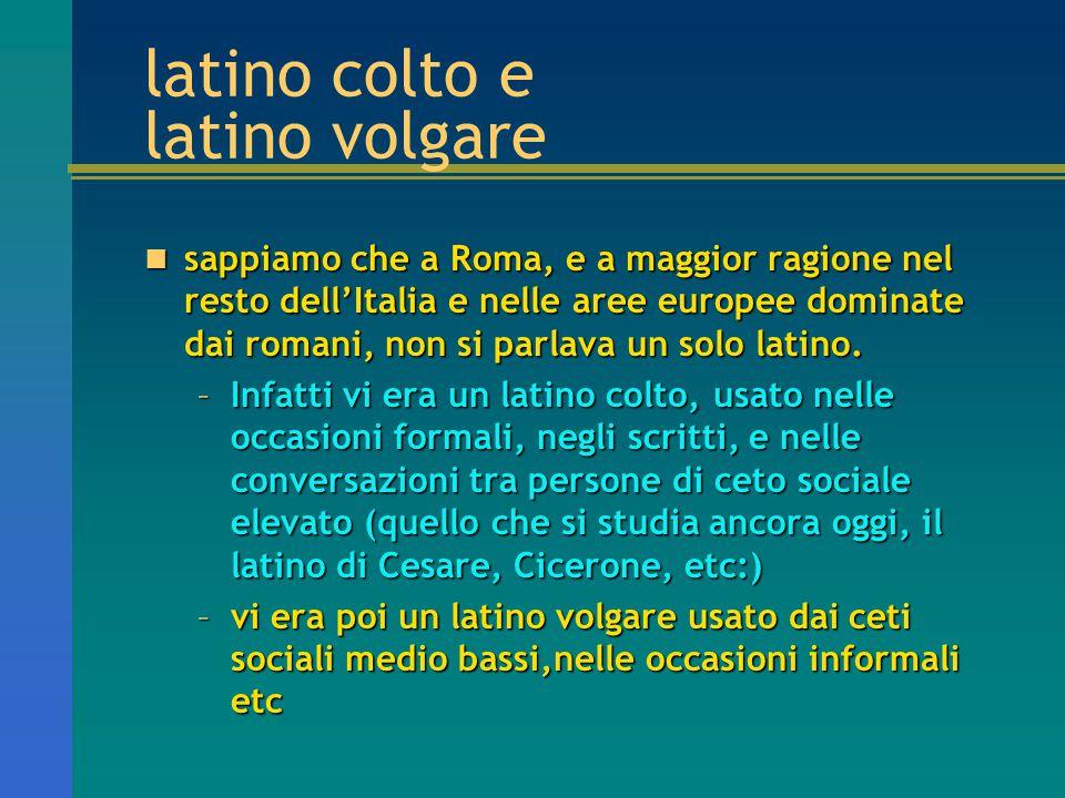 latino colto e latino volgare sappiamo che a Roma, e a maggior ragione nel resto dell'Italia e nelle aree europee dominate dai romani, non si parlava