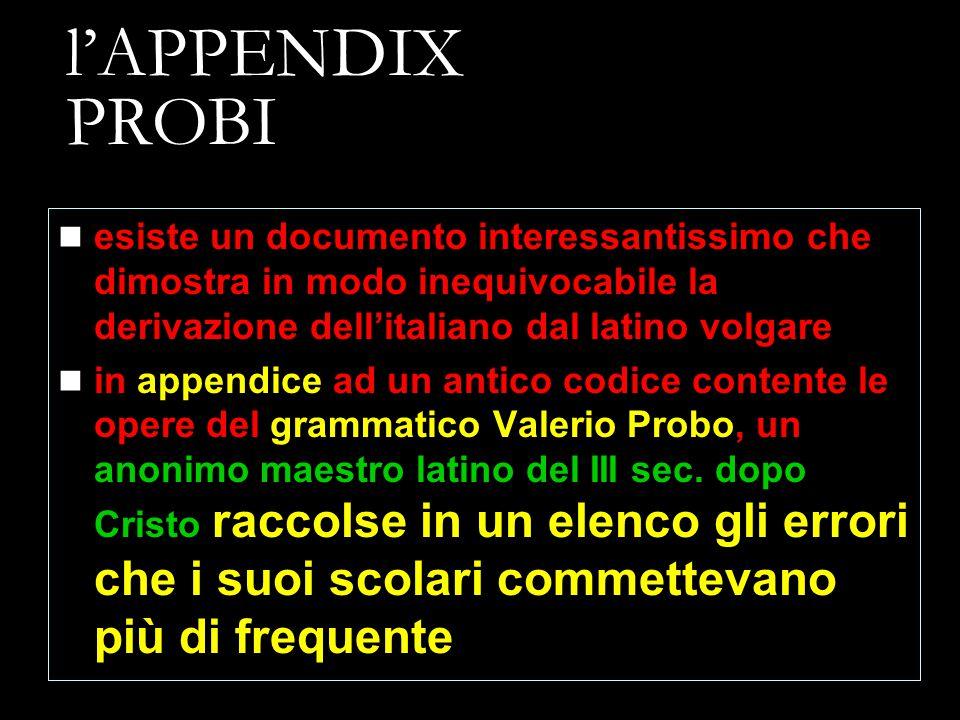 l'APPENDIX PROBI esiste un documento interessantissimo che dimostra in modo inequivocabile la derivazione dell'italiano dal latino volgare in appendic