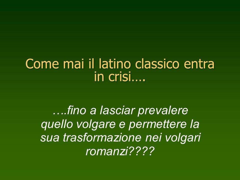 Come mai il latino classico entra in crisi…. ….fino a lasciar prevalere quello volgare e permettere la sua trasformazione nei volgari romanzi????