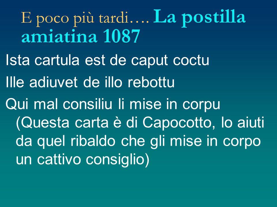 E poco più tardi…. La postilla amiatina 1087 Ista cartula est de caput coctu Ille adiuvet de illo rebottu Qui mal consiliu li mise in corpu (Questa ca