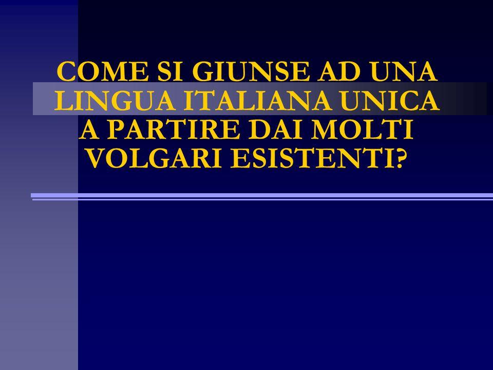 COME SI GIUNSE AD UNA LINGUA ITALIANA UNICA A PARTIRE DAI MOLTI VOLGARI ESISTENTI?