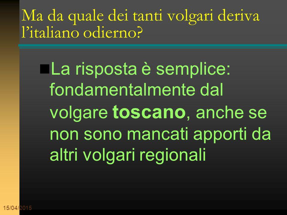 15/04/2015 Ma da quale dei tanti volgari deriva l'italiano odierno? La risposta è semplice: fondamentalmente dal volgare toscano, anche se non sono ma