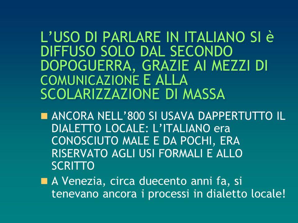 L'USO DI PARLARE IN ITALIANO SI è DIFFUSO SOLO DAL SECONDO DOPOGUERRA, GRAZIE AI MEZZI DI COMUNICAZIONE E ALLA SCOLARIZZAZIONE DI MASSA ANCORA NELL'80