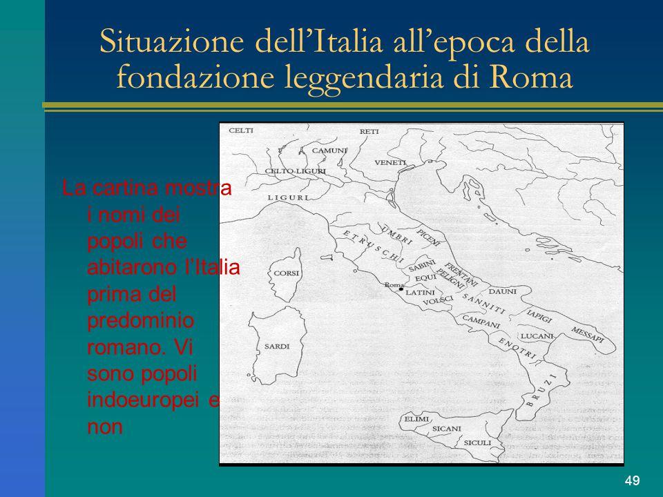 49 S i tuazione dell'Italia all'epoca della fondazione leggendaria di Roma La cartina mostra i nomi dei popoli che abitarono l'Italia prima del predom