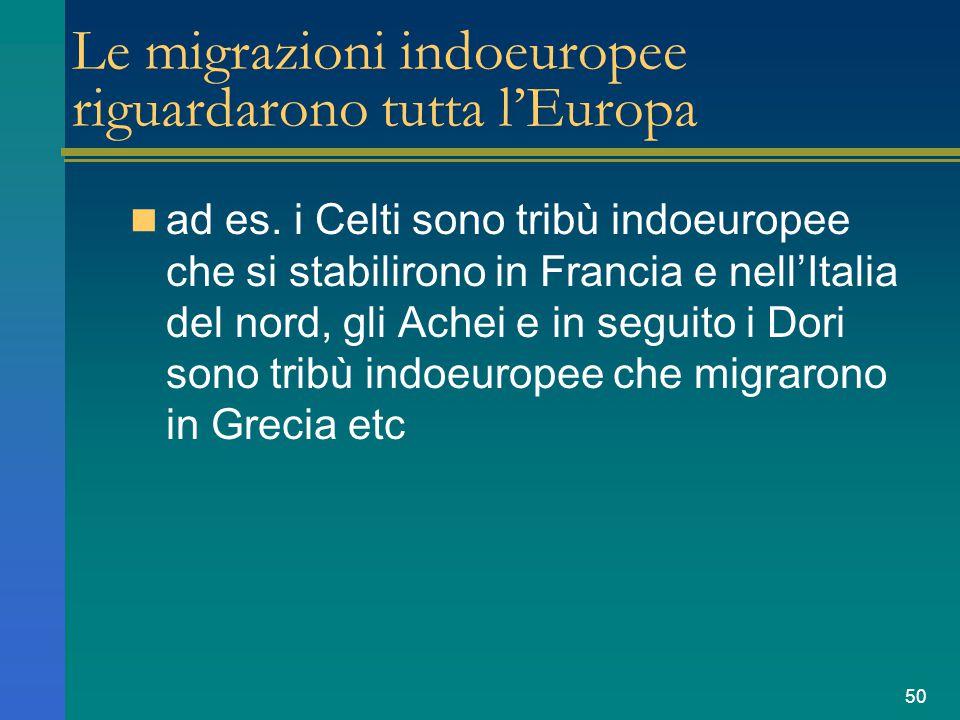 50 Le migrazioni indoeuropee riguardarono tutta l'Europa ad es. i Celti sono tribù indoeuropee che si stabilirono in Francia e nell'Italia del nord, g