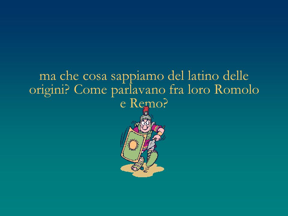 ma che cosa sappiamo del latino delle origini? Come parlavano fra loro Romolo e Remo?