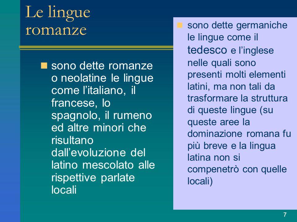 7 Le lingue romanze sono dette romanze o neolatine le lingue come l'italiano, il francese, lo spagnolo, il rumeno ed altre minori che risultano dall'e