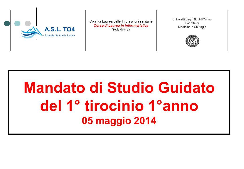 Mandato di Studio Guidato del 1° tirocinio 1°anno 05 maggio 2014 Corsi di Laurea delle Professioni sanitarie Corso di Laurea in Infermieristica Sede d