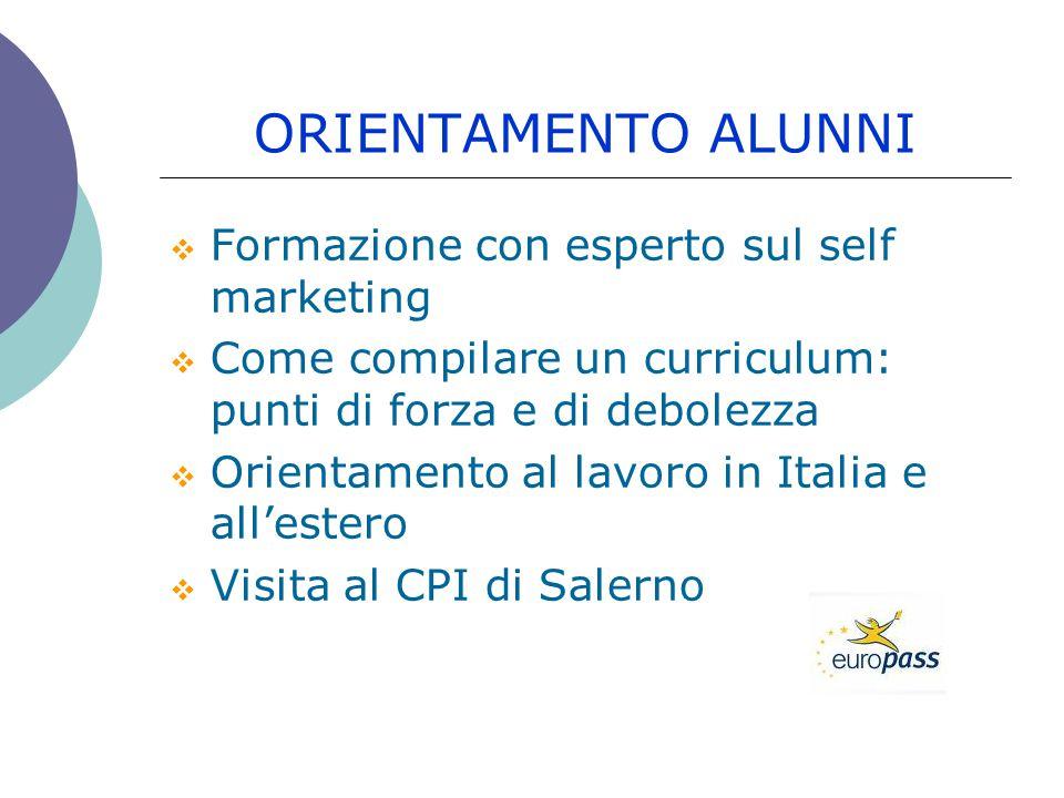 ORIENTAMENTO ALUNNI  Formazione con esperto sul self marketing  Come compilare un curriculum: punti di forza e di debolezza  Orientamento al lavoro in Italia e all'estero  Visita al CPI di Salerno