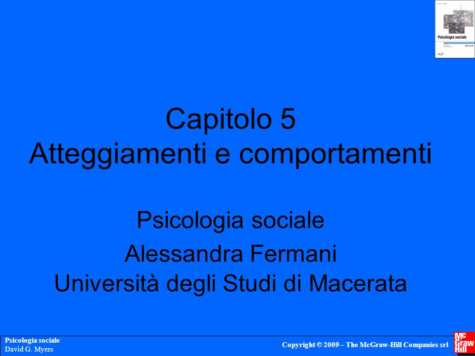 Psicologia sociale David G. Myers Copyright © 2009 – The McGraw-Hill Companies srl Capitolo 5 Atteggiamenti e comportamenti Psicologia sociale Alessan
