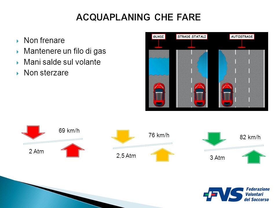  Non frenare  Mantenere un filo di gas  Mani salde sul volante  Non sterzare 4 69 km/h 2 Atm 76 km/h 2,5 Atm 82 km/h 3 Atm + pressione + velocità prima dell'acquaplaning