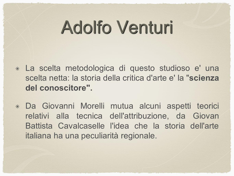 Adolfo Venturi La scelta metodologica di questo studioso e una scelta netta: la storia della critica d arte e la scienza del conoscitore .