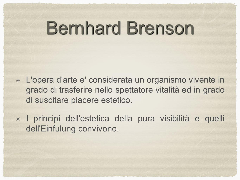 Bernhard Brenson L opera d arte e considerata un organismo vivente in grado di trasferire nello spettatore vitalità ed in grado di suscitare piacere estetico.