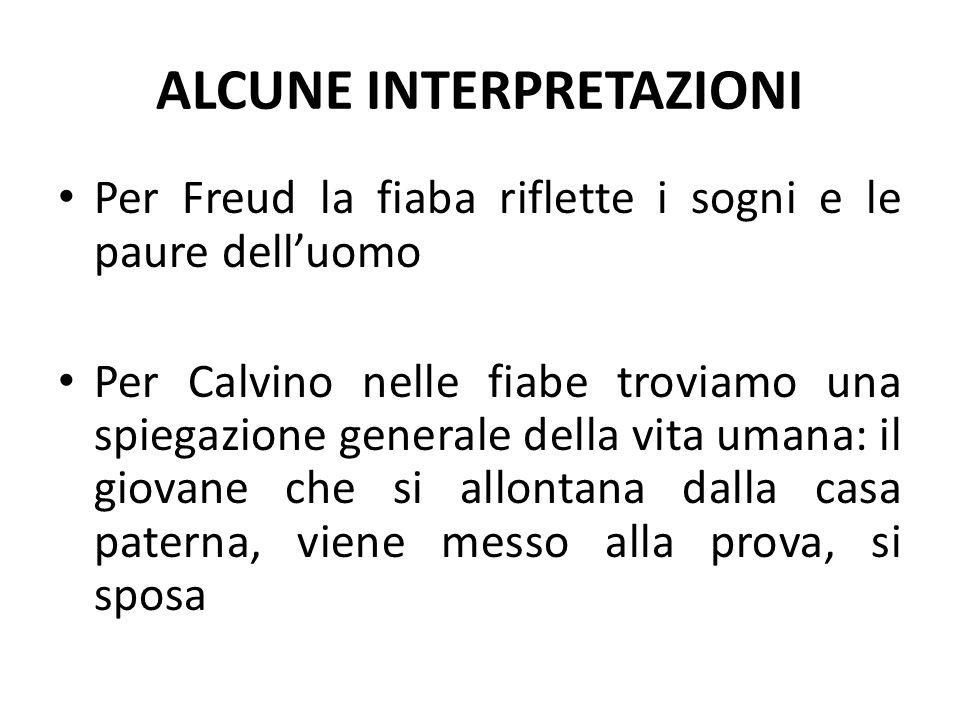 ALCUNE INTERPRETAZIONI Per Freud la fiaba riflette i sogni e le paure dell'uomo Per Calvino nelle fiabe troviamo una spiegazione generale della vita u