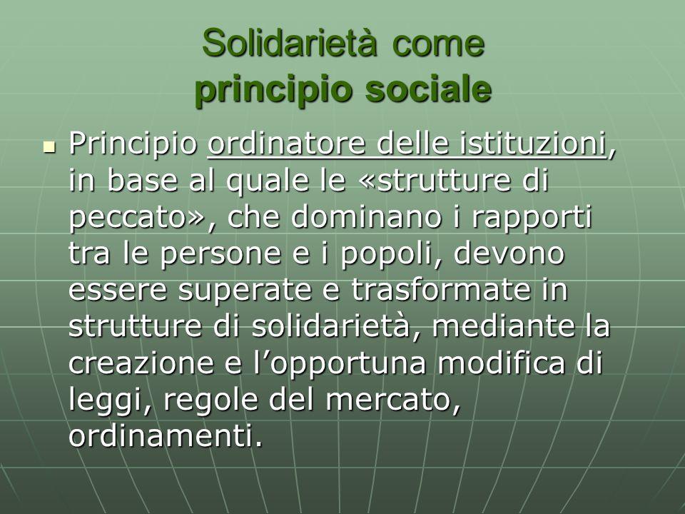 Solidarietà come principio sociale Principio ordinatore delle istituzioni, in base al quale le «strutture di peccato», che dominano i rapporti tra le