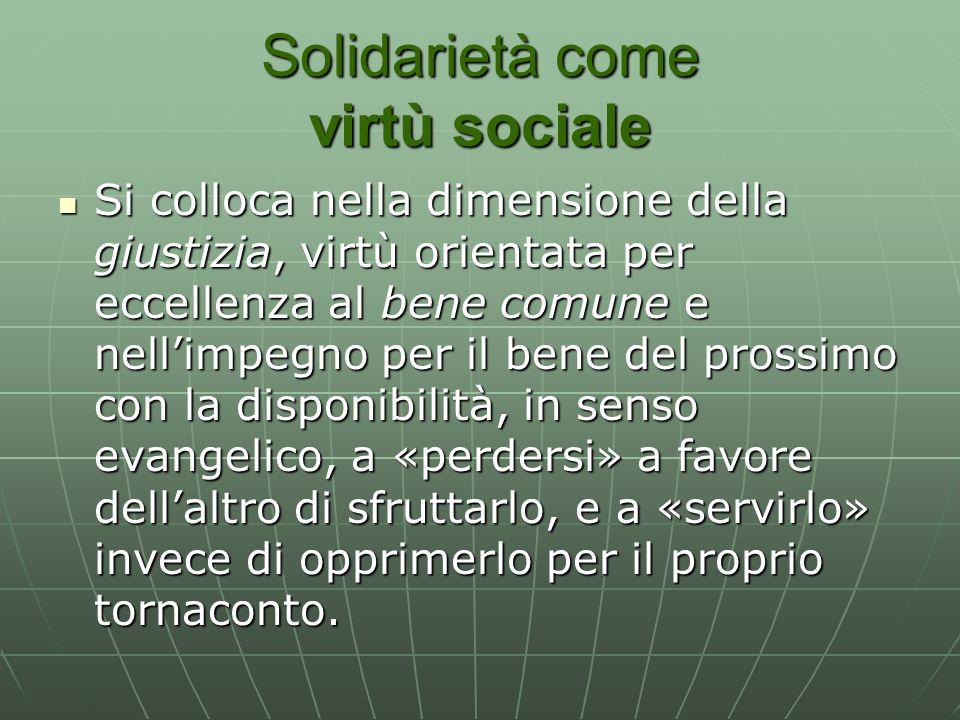 Solidarietà come virtù sociale Si colloca nella dimensione della giustizia, virtù orientata per eccellenza al bene comune e nell'impegno per il bene d