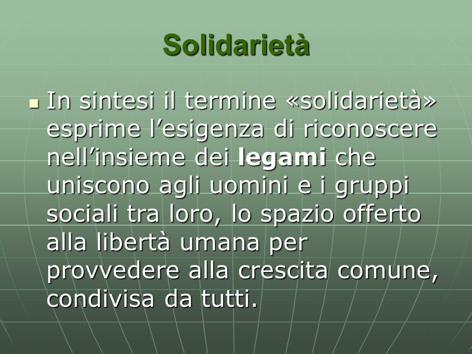 Solidarietà In sintesi il termine «solidarietà» esprime l'esigenza di riconoscere nell'insieme dei legami che uniscono agli uomini e i gruppi sociali tra loro, lo spazio offerto alla libertà umana per provvedere alla crescita comune, condivisa da tutti.