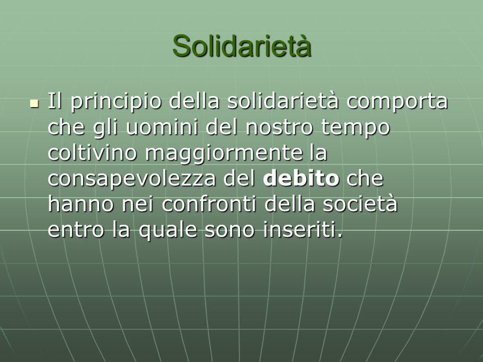 Solidarietà Il principio della solidarietà comporta che gli uomini del nostro tempo coltivino maggiormente la consapevolezza del debito che hanno nei confronti della società entro la quale sono inseriti.