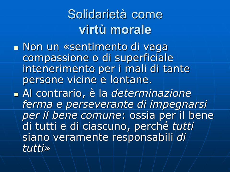 Solidarietà come virtù morale Non un «sentimento di vaga compassione o di superficiale intenerimento per i mali di tante persone vicine e lontane.