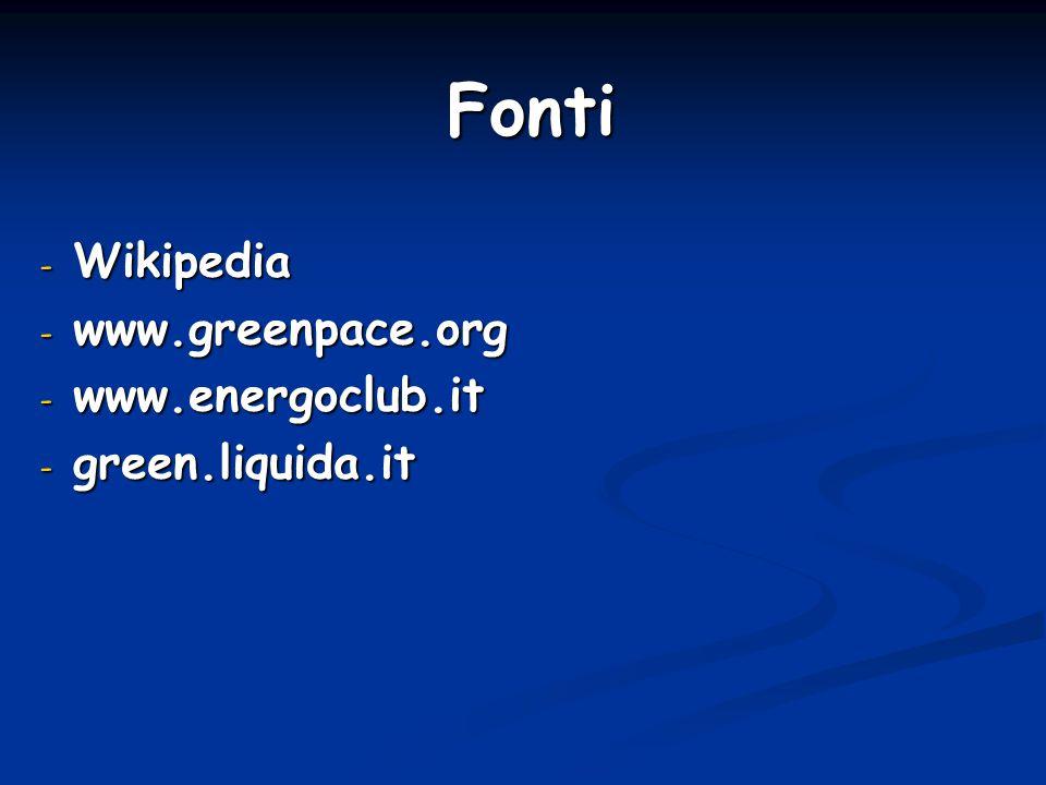 Fonti - Wikipedia - www.greenpace.org - www.energoclub.it - green.liquida.it