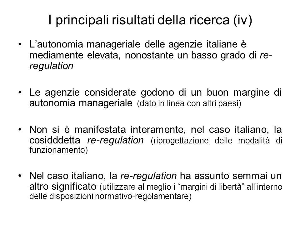 I principali risultati della ricerca (iv) L'autonomia manageriale delle agenzie italiane è mediamente elevata, nonostante un basso grado di re- regulation Le agenzie considerate godono di un buon margine di autonomia manageriale (dato in linea con altri paesi) Non si è manifestata interamente, nel caso italiano, la cosidddetta re-regulation (riprogettazione delle modalità di funzionamento) Nel caso italiano, la re-regulation ha assunto semmai un altro significato (utilizzare al meglio i margini di libertà all'interno delle disposizioni normativo-regolamentare)