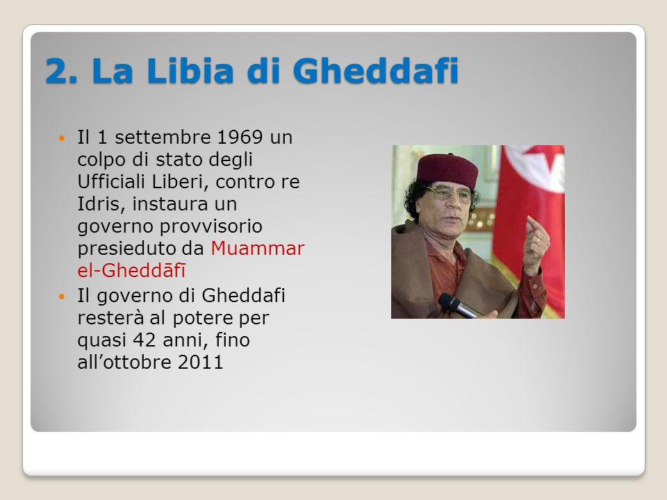 2. La Libia di Gheddafi Il 1 settembre 1969 un colpo di stato degli Ufficiali Liberi, contro re Idris, instaura un governo provvisorio presieduto da M