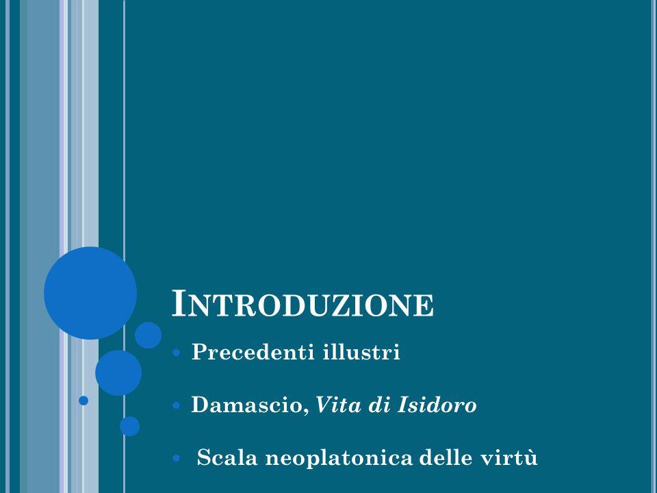 I NTRODUZIONE Precedenti illustri Damascio, Vita di Isidoro Scala neoplatonica delle virtù