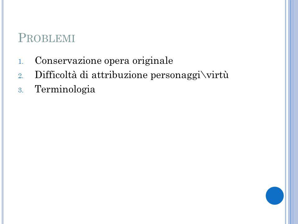 P ROBLEMI 1. Conservazione opera originale 2. Difficoltà di attribuzione personaggi\virtù 3.