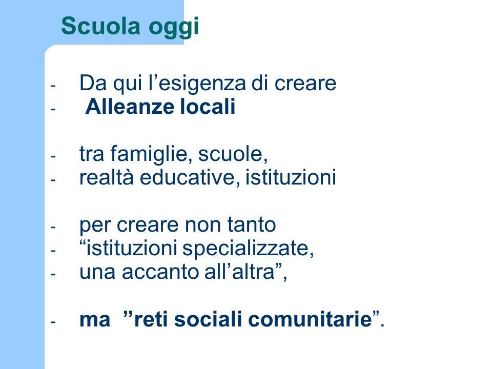 - Da qui l'esigenza di creare - Alleanze locali - tra famiglie, scuole, - realtà educative, istituzioni - per creare non tanto - istituzioni specializzate, - una accanto all'altra , - ma reti sociali comunitarie .