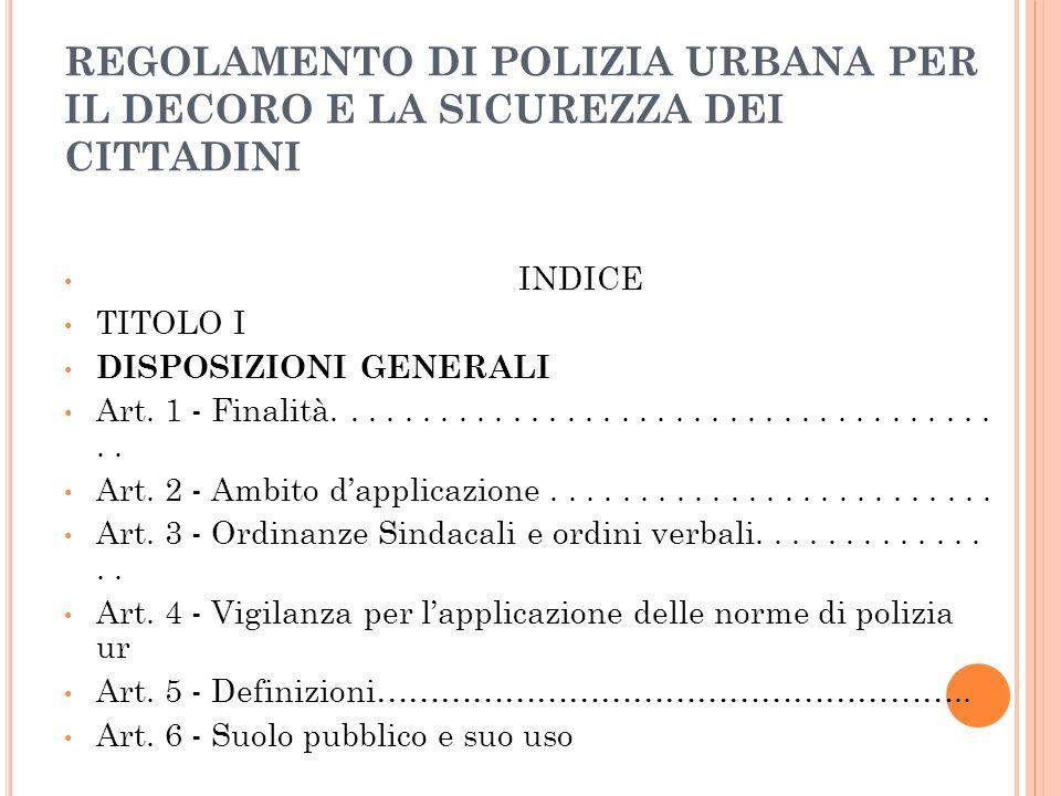 REGOLAMENTO DI POLIZIA URBANA PER IL DECORO E LA SICUREZZA DEI CITTADINI INDICE TITOLO I DISPOSIZIONI GENERALI Art. 1 - Finalità......................