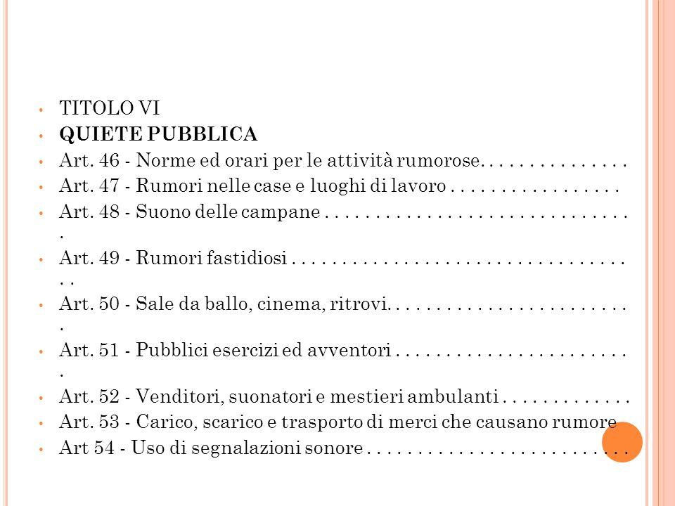 TITOLO VI QUIETE PUBBLICA Art. 46 - Norme ed orari per le attività rumorose............... Art. 47 - Rumori nelle case e luoghi di lavoro.............