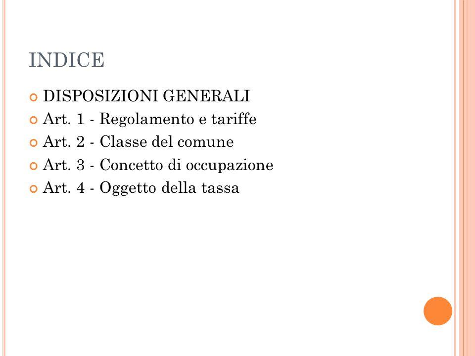 INDICE DISPOSIZIONI GENERALI Art. 1 - Regolamento e tariffe Art. 2 - Classe del comune Art. 3 - Concetto di occupazione Art. 4 - Oggetto della tassa