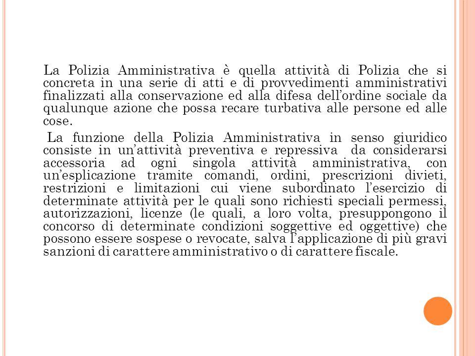 La Polizia Amministrativa è quella attività di Polizia che si concreta in una serie di atti e di provvedimenti amministrativi finalizzati alla conserv