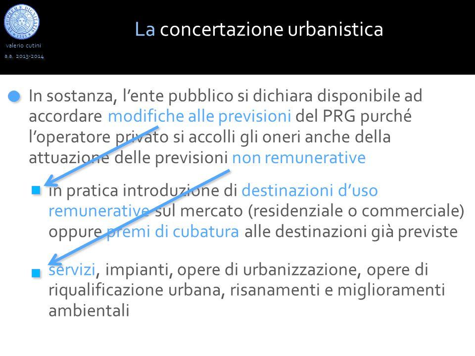 valerio cutini a.a. 2013-2014 La concertazione urbanistica In sostanza, l'ente pubblico si dichiara disponibile ad accordare modifiche alle previsioni