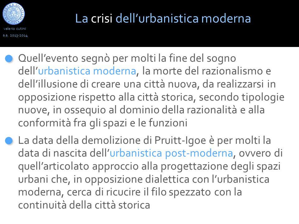 valerio cutini a.a. 2013-2014 La crisi dell'urbanistica moderna Quell'evento segnò per molti la fine del sogno dell'urbanistica moderna, la morte del