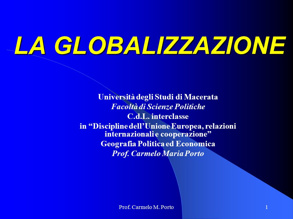 """Prof. Carmelo M. Porto1 LA GLOBALIZZAZIONE Università degli Studi di Macerata Facoltà di Scienze Politiche C.d.L. interclasse in """"Discipline dell'Unio"""