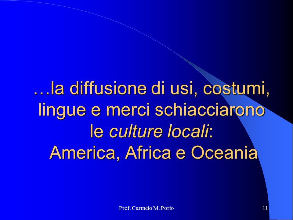 Prof. Carmelo M. Porto11 …la diffusione di usi, costumi, lingue e merci schiacciarono le culture locali: America, Africa e Oceania