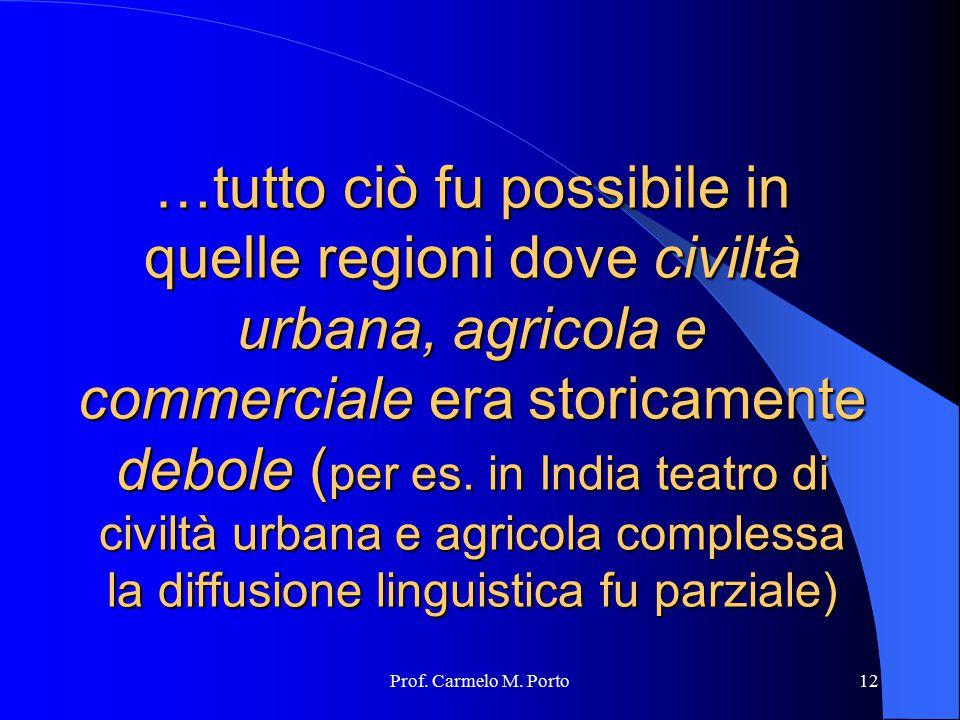 Prof. Carmelo M. Porto12 …tutto ciò fu possibile in quelle regioni dove civiltà urbana, agricola e commerciale era storicamente debole ( per es. in In