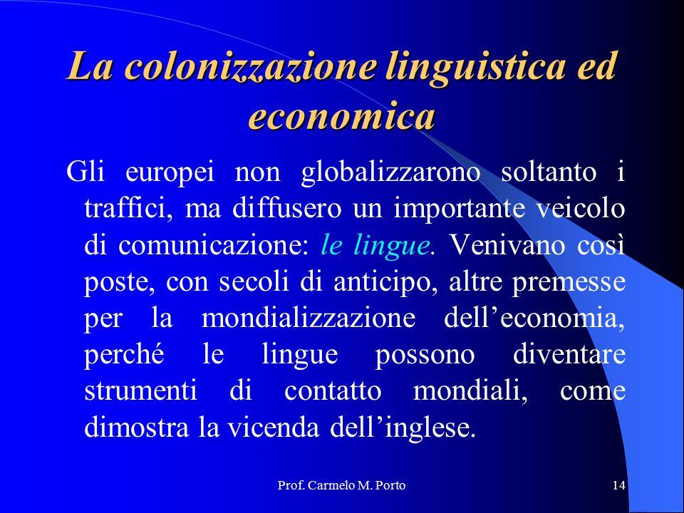 Prof. Carmelo M. Porto14 La colonizzazione linguistica ed economica Gli europei non globalizzarono soltanto i traffici, ma diffusero un importante vei