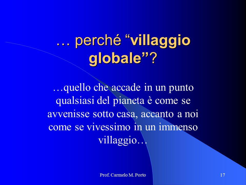 """Prof. Carmelo M. Porto17 … perché """"villaggio globale""""? …quello che accade in un punto qualsiasi del pianeta è come se avvenisse sotto casa, accanto a"""