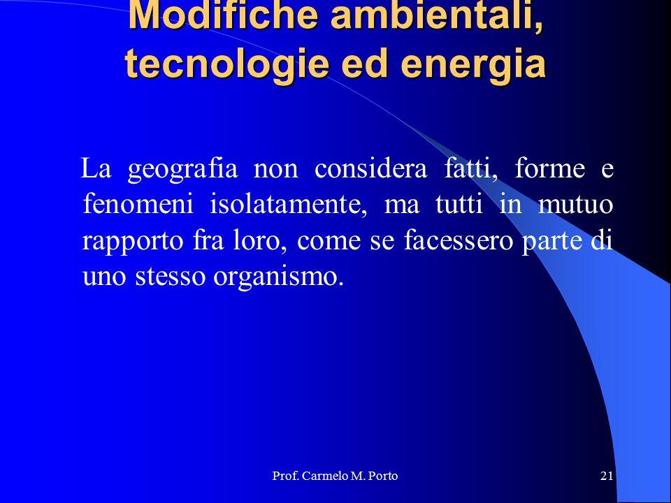 Prof. Carmelo M. Porto21 Modifiche ambientali, tecnologie ed energia Modifiche ambientali, tecnologie ed energia La geografia non considera fatti, for