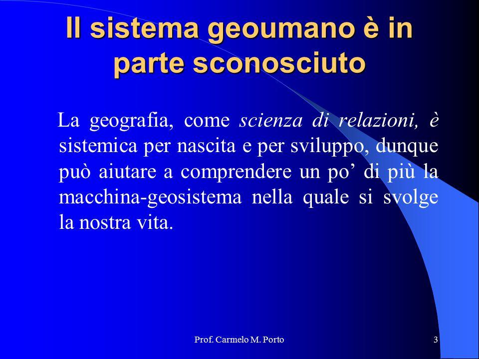 Prof. Carmelo M. Porto3 Il sistema geoumano è in parte sconosciuto La geografia, come scienza di relazioni, è sistemica per nascita e per sviluppo, du