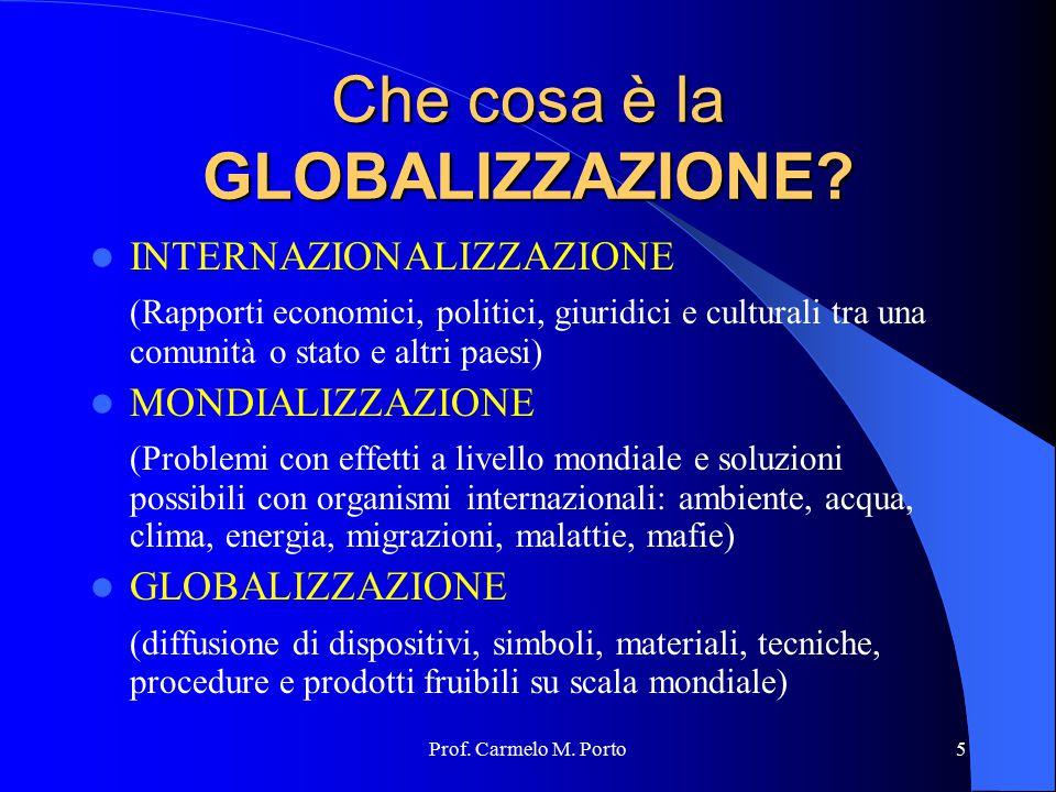 Prof. Carmelo M. Porto5 Che cosa è la GLOBALIZZAZIONE? INTERNAZIONALIZZAZIONE (Rapporti economici, politici, giuridici e culturali tra una comunità o