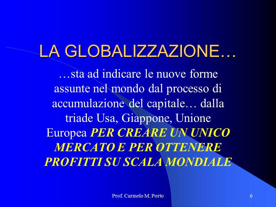 Prof. Carmelo M. Porto6 LA GLOBALIZZAZIONE… …sta ad indicare le nuove forme assunte nel mondo dal processo di accumulazione del capitale… dalla triade