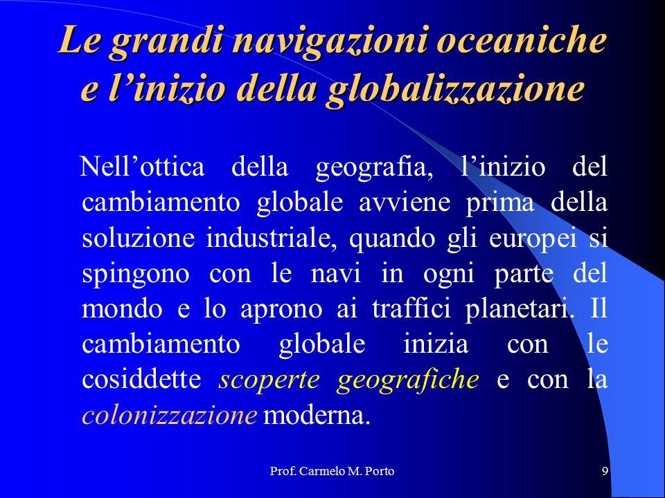 Prof. Carmelo M. Porto9 Le grandi navigazioni oceaniche e l'inizio della globalizzazione Nell'ottica della geografia, l'inizio del cambiamento globale