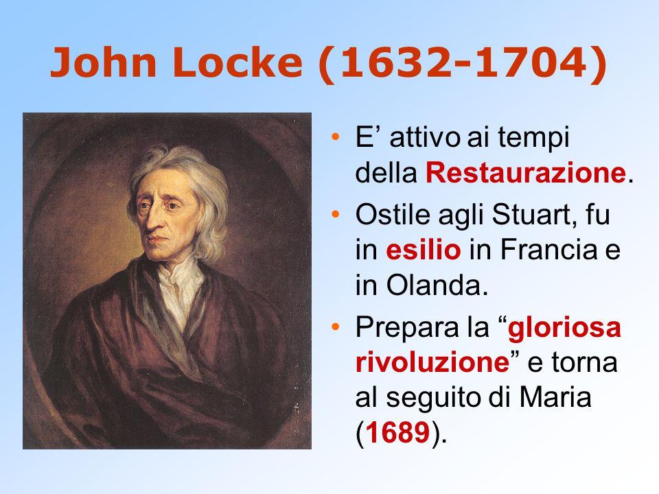 """John Locke (1632-1704) E' attivo ai tempi della Restaurazione. Ostile agli Stuart, fu in esilio in Francia e in Olanda. Prepara la """"gloriosa rivoluzio"""