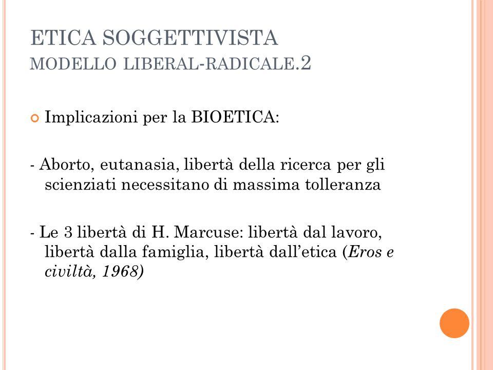 ETICA SOGGETTIVISTA MODELLO LIBERAL - RADICALE.2 Implicazioni per la BIOETICA: - Aborto, eutanasia, libertà della ricerca per gli scienziati necessitano di massima tolleranza - Le 3 libertà di H.