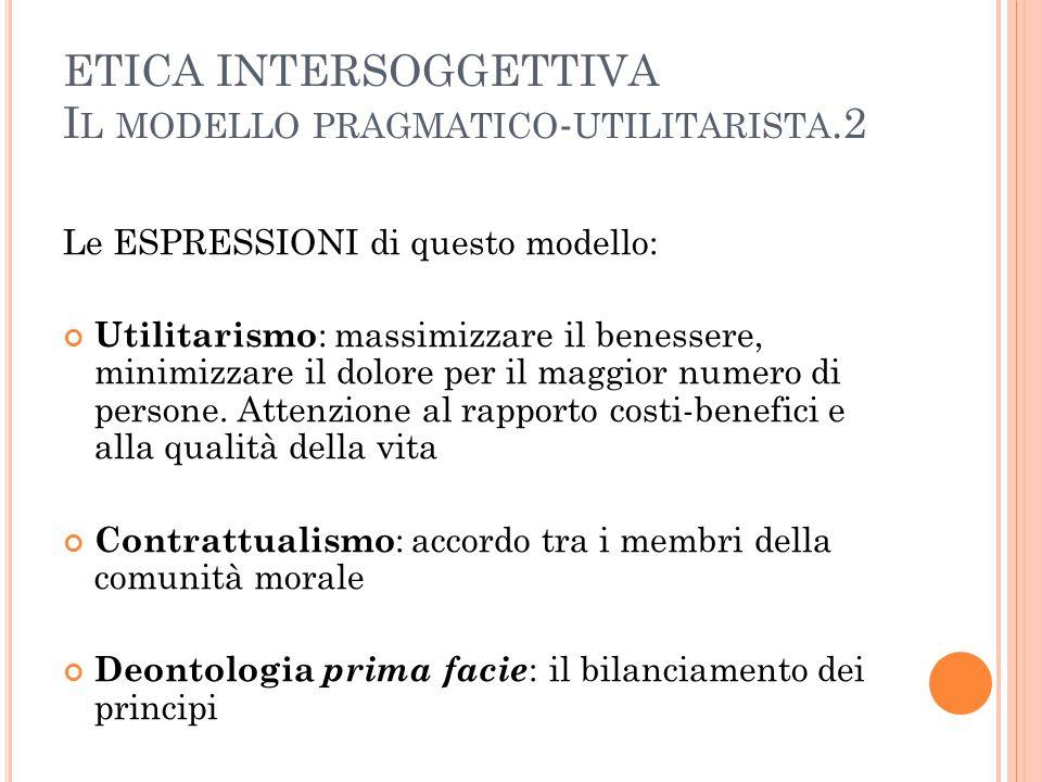 ETICA INTERSOGGETTIVA I L MODELLO PRAGMATICO - UTILITARISTA.2 Le ESPRESSIONI di questo modello: Utilitarismo : massimizzare il benessere, minimizzare il dolore per il maggior numero di persone.