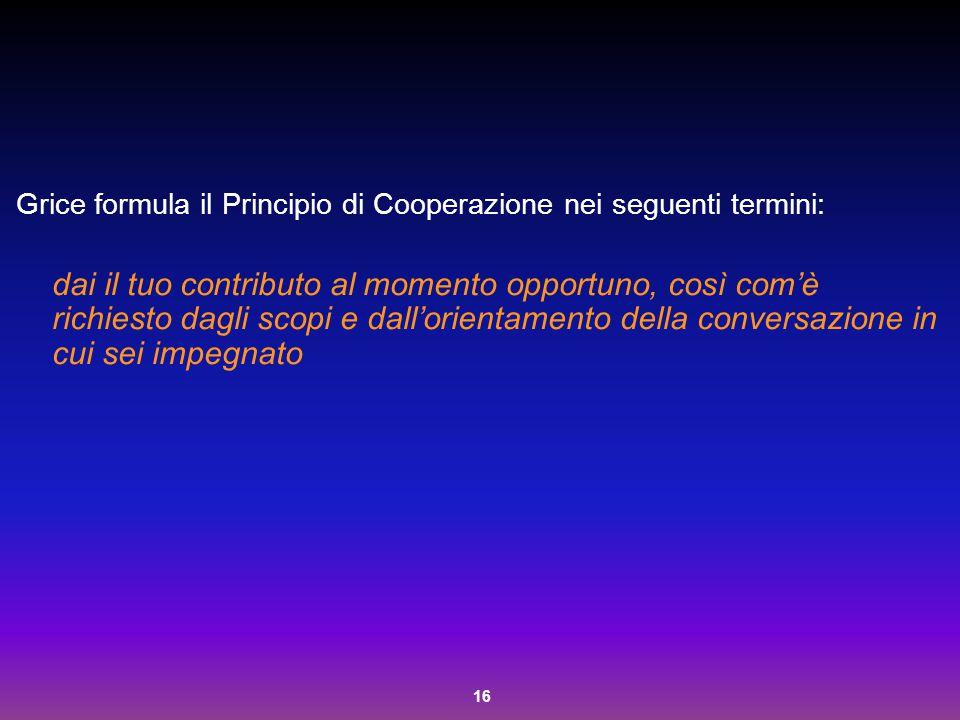 16 Grice formula il Principio di Cooperazione nei seguenti termini: dai il tuo contributo al momento opportuno, così com'è richiesto dagli scopi e dal